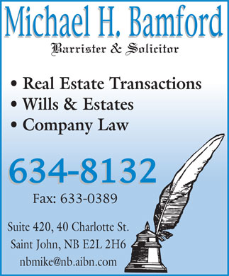 Bamford Michael H (506-634-8132) - Annonce illustrée - Real Estate Transactions Wills & Estates Company Law Suite 420, 40 Charlotte St. Saint John, NB E2L 2H6 nbmike@nb.aibn.com  Real Estate Transactions Wills & Estates Company Law Suite 420, 40 Charlotte St. Saint John, NB E2L 2H6 nbmike@nb.aibn.com