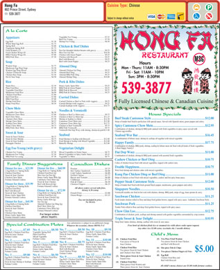 Hong Fa Restaurant (902-539-3877) - Display Ad - Cuisine Type: Chinese Hong Fa 462 Prince Street, Sydney 539-3877 Subject to change without notice A la Carte Vegetable Foo Young.......................................................$7.25 Appetizers Beef Foo Young................................................................$7.50 Shrimp Foo Young............................................................$8.50 Egg Roll............................................................................$1.30 Whole Meat Egg Roll.......................................................$1.75 Spring Roll........................................................................$2.00 Chicken &amp; Beef Dishes Vegetarian Spring Roll.....................................................$1.75 Soo Gai (breaded chicken breasts with gravy).................$9.25 Fried Wonton (12)............................................................$4.50 Moo Goo Gai Pan...........................................................$10.50 Fried Chicken Wings (8)..................................................$6.50 Chicken with Green Pepper..............................................$9.25 BBQ Chicken Wings (8)...................................................$7.00 Chicken with Broccoli......................................................$9.25 BBQ Pork Slice.................................................................$7.50 Beef with Broccoli............................................................$9.25 Beef with Green Pepper....................................................$9.25 Soup Hours Wonton Soup....................................................................$3.75 Almond Ding Mushroom Egg Drop Soup...............................................$3.50 Mon - Thurs: 11AM - 8:30PM Almond Chicken Gai Ding...............................................$9.25 Wonton Egg Drop Mixed.................................................$4.50 Almond Beef Ding............................................................$9.25 Chicken Vermicelli Soup..................................................$3.50 Fri - Sat: 11AM - 10PM Almond BBQ Pork Ding...................................................$9.25 Chicken Rice Soup............................................................$3.50 Almond Shrimp Ding......................................................$10.00 Hot &amp; Sour Soup...............................................................$4.50 Sun: 3PM - 8:30PM Pork &amp; Ribs Dishes Rice Honey Garlic Spare Ribs..................................................$9.25 Steam Rice........................................................................$2.50 BBQ Pork &amp; Green Pepper...............................................$9.25 Plain Fried Rice................................................................$5.50 BBQ Pork &amp; Broccoli.......................................................$9.25 Vegetable Fried Rice........................................................$6.00 BBQ Pork &amp; Chinese Green.............................................$9.25 Mushroom Fried Rice.......................................................$6.00 539-3877 Chicken Fried Rice...........................................................$7.00 Beef Fried Rice.................................................................$7.00 Curried Dishes BBQ Fried Rice................................................................$7.00 Shrimp Fried Rice.............................................................$8.00 Curried Chicken or Beef or Pork (with veggies)..............$9.25 Fully Licensed Chinese &amp; Canadian Cuisine House Fried Rice..............................................................$8.50 Curried Shrimp (with veggies)..........................................$9.25 Curried Scallops (with veggies)......................................$10.75 Chow Mein Noodles &amp; Vermicelli Vegetable Chow Mein......................................................$6.50 Mushroom Chow Mein.....................................................$7.00 Chicken or Beef Lo-Mein (sm).........................................$9.75 House Specials Beef Chow Mein...............................................................$7.50 Chicken or Beef Lo-Mein (lg)........................................$11.25 Beef Steak Cantonese Style.....................................................................$12.00 Chicken Chow Mein.........................................................$7.50 Shrimp or Scallop Lo-Mein............................................$12.50 Shrimp Chow Mein...........................................................$8.25 Cantonese Chow Mein (sm)...........................................$11.00 Strips of tender beef fried to perfection with special sauce. Served with Spanish onion, green pepper and celery. Scallop Chow Mein..........................................................$9.75 Cantonese Chow Mein (lg).............................................$12.75 House Chow Mein............................................................$9.75 Chicken or Beef Vermicelli..............................................$9.75 Spicy Cantonese Chow Mein...................................................................$12.95 BBQ Pork Chow Mein......................................................$7.50 BBQ Pork Vermicelli........................................................$9.75 Combination of chicken, shrimp &amp; BBQ pork sauteed with fresh vegetables in spicy sauce served with Vermicelli Dai Dop Woey with shrimp, chicken &amp; pork $11.00 Chinese egg noodles. Sweet &amp; Sour Seafood Seafood Wor Bar......................................................................................$16.45 Sweet &amp; Sour Chicken......................................................$8.75 A combination of lobster meat, shrimp &amp; scallops all together with mixed vegetable. Sweet &amp; Sour Shrimp.......................................................$8.75 Fried Shrimp or Scallop with Broccoli...........................$12.00 Sweet &amp; Sour Scallop.......................................................$9.75 Fried Shrimp or Scallop with Mixed Vegetable.................$12.00 Happy Family...........................................................................................$17.75 Pineapple Chicken............................................................$8.75 Butterfly Shrimp.............................................................$12.00 Combination of chicken, BBQ pork, shrimp, scallop &amp; lobster meat stir fried with all kinds of fresh vegetables. A Real Happy Family!! Egg Foo Young (with gravy) Vegetarian Delight Chicken Foo Young..........................................................$7.50 Mixed Vegetables in Oyster Sauce...................................$8.75 Dai Dop Woey..........................................................................................$11.00 Mushroom Foo Young......................................................$7.50 Mixed Vegetables in Spicy Garlic Sauce..........................$9.25 Combination of chicken, shrimp &amp; BBQ pork sauteed with assorted fresh vegetables. BBQ Pork Foo young.......................................................$7.50 Vegetable Lo-Mein...........................................................$8.75 Cashew Chicken or Beef Ding................................................................$10.75 Cubes of chicken breast fried with mixed vegetables, topped with cashew nuts. Family Dinner Suggestions Canadian Dishes Double Happiness.....................................................................................$10.75 Dinner for five....$60.99 Dinner for two....$23.99 Poutine.................................................$5.25 Wok fried shrimp and chicken cubes with mixed vegetables. 5 Egg Rolls or 5 Spring Rolls 2 Egg Rolls or 2 Spring Rolls Hot Turkey Sandwich..........................$6.00 Chicken Fried Rice (lg) Chicken Fried Rice Cold Turkey Sandwich........................$6.00 Kung Pao Chicken Ding or Beef Ding...................................................$11.00 Moo Goo Gai Pan (lg) Sweet &amp; Sour Chicken Grilled Cheese......................................$5.75 Honey Garlic Spare Ribs (lg) Chicken Chow Mein Bacon and Tomato...............................$6.00 Strips of chicken or beef fried with mixed vegetables, cashew and hot spicy bean sauce. Cantonese Chow Mein (lg) Fortune/Almond Cookies Clubhouse............................................$7.75 Sweet &amp; Sour Chicken Fish &amp; Chips........................................$6.50 Pepper Steak Cantonese Style.................................................................$12.00 Beef with Broccoli (lg) Dinner for three..$35.99 Chicken Fingers...................................$6.25 Strips of tender beef fried with fresh ground black pepper, mushrooms, green peppers and celery. Fortune/Almond Cookies 3 Egg Rolls or 3 Spring Rolls All above orders served with fries. Chicken Fried Rice Singapore Noodles....................................................................................$10.50 (Gravy $.50 extra) Dinner for six......$72.99 Beef with Broccoli Vermicelli noodles stir fried in hot wok with chicken, shrimp, BBQ pork, strips of egg, bean sprouts &amp; curry. 6 Egg Rolls or 6 Spring Rolls Sweet &amp; Sour Chicken French Fries.........................................$3.00 Chicken Fried Rice (lg) Honey Garlic Spare Ribs Onion Rings..........................................$3.25 Szechwan Chicken...................................................................................$11.25 Sweet &amp; Sour Chicken (lg) Fortune/Almond Cookies Honey Garlic Ribs (lg) Fresh tender chicken rolled in flour and deep fried golden brown, topped with spicy sauce. Authentic Szechwan Style. Tax not included in price. Soo Gai (lg) Dinner for four....$45.99 No M.S.G. Almond Chicken Gai Ding (lg) 4 Egg Rolls or 4 Spring Rolls Szechwan Pork.........................................................................................$11.25 Beef Chow Mein (lg) Chicken Fried Rice Tender Pork rolled in flour and deep fried golden brown, topped with spicy sauce. Cantonese Chow Mein (lg) Sweet &amp; Sour Chicken Fortune/Almond Cookies Soo Gai Chow Gim Loo..........................................................................................$12.75 Chicken Chow Mein For larger orders Combination of chicken, pork, scallops and shrimp sauteed with garden vegetables surrounded by crisp wonton. Honey Garlic Spare Ribs please inquire. Fortune/Almond Cookies Triple Sweet &amp; Sour Delight...................................................................$10.95 Deep fried  batter chicken, shrimp, scallop with sweet &amp; sour sauce. Any substitution is subject to an additional charge Special Combination Plates Free bowl of chicken fried rice or steamed rice with above order upon request. Whatever the occasion, choose HONG FA! Any other rice $2.00 extra. (excludes the 2 noodle dishes) No. 7...............$8.50No. 10.............$9.50 No. 4...............$8.50 No. 1...............$7.85 Egg Roll   Chicken Fried RiceEgg Roll   Chicken Fried Rice Vegetable Spring Roll Egg Roll   Chicken Fried Rice Sweet &amp; Sour Chicken Honey Garlic Spare Ribs Plain Fried Rice Sweet &amp; Sour Chicken Child s Menu Soo Gai Fortune Cookie Mixed Vegetable Fortune Cookie Fortune Cookie (5) Two Piece Fried Wonton (1) Chicken Fried Rice No. 11...........$10.00 No. 2...............$8.75 Two pieces Sweet &amp; Sour Chicken Four pieces of Sweet &amp; No. 8...............$8.75 Egg Roll   Chicken Fried Rice No. 5...............$9.00 Egg Roll   Chicken Fried Rice and Beef with Broccoli Sour Chicken Egg Roll   Chicken Fried RiceSweet &amp; Sour Chicken Egg Roll   Chicken Fried Rice Sweet &amp; Sour Chicken Honey Garlic Spare Ribs Sweet &amp; Sour Chicken Chicken Chow Mein or (2) Chicken Fried Rice (6) One piece Fish &amp; Chips Beef with Broccoli Chicken Chow Mein Honey Garlic Spare Ribs Beef Broccoli Two pieces Sweet &amp; Sour Chicken $5.00 Fried Chicken Wings Fortune Cookie Fortune Cookie (7) Two pieces Chicken Fingers &amp; Fries and Chicken Chow Mein Fortune Cookie No. 12...........$10.00 No. 6...............$6.50 No. 3...............$9.00 (8) Egg Roll (3) Three pieces Sweet &amp; Sour Chicken No. 9...............$8.50 Egg Roll   Chicken Fried Rice Egg Roll   Chicken Fried Rice Chicken Fried Rice and French Fries Egg Roll   Chicken Fried RiceSweet &amp; Sour Chicken Sweet &amp; Sour Chicken Chicken Chow Mein Beef with Broccoli Honey Garlic Spare Ribs Fried Wontons Sweet &amp; Sour Shrimp or Scallops (4) Chicken Fried Rice Chicken Chow Mein Beef with Broccoli Fortune Cookie Three pieces Fried Wonton and All child s menu choices are $5.00 (with fortune cookie). Fortune Cookie Three pieces Sweet &amp;  Sour Chicken.