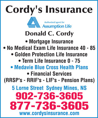 Cordy's Insurance (902-736-3605) - Annonce illustrée - Cordy's Insurance Donald C. Cordy Mortgage Insurance No Medical Exam Life Insurance 40 - 85 Golden Protection Life Insurance Term Life Insurance 0 - 75 Medavie Blue Cross Health Plans Financial Services (RRSP's - RRIF's - LIF's - Pension Plans) 5 Lorne Street  Sydney Mines, NS 902-736-3605 877-736-3605 www.cordysinsurance.com