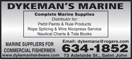 Dykeman's Marine (506-634-1852) - Display Ad - DYKEMAN S MARINE Complete Marine Supplies Distributor for: Pettit Paints &amp; Rule Products Rope Splicing &amp; Wire Nicopress Service Nautical Charts &amp; Tide Books Email: dykemans@rogers.com MARINE SUPPLIERS FOR 634-1852 COMMERCIAL FISHERMEN www.dykemanhardware.com 72 Adelaide St., Saint John DYKEMAN S MARINE Complete Marine Supplies Distributor for: Pettit Paints &amp; Rule Products Rope Splicing &amp; Wire Nicopress Service Nautical Charts &amp; Tide Books Email: dykemans@rogers.com MARINE SUPPLIERS FOR 634-1852 COMMERCIAL FISHERMEN www.dykemanhardware.com 72 Adelaide St., Saint John