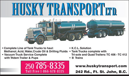 Husky Transport Ltd (250-785-8335) - Display Ad - HUSKY TRANSPORT LTD. HUSKY TRANSPORT LTD. Complete Line of Tank Trucks to haul: K.C.L. Solution Methanol, Acid, Water, Crude Oil & Drilling Fluids Tank Trucks complete with Vacuum Truck Service CompleteTri-axle and Quad Trailers: TC 406 - TC 412 with Tridem Trailer & Pups B Trains www.huskytransport.com 250 785-8335 Toll Free 1-866-678-8335 242 Rd., Ft. St. John, B.C.  HUSKY TRANSPORT LTD. HUSKY TRANSPORT LTD. Complete Line of Tank Trucks to haul: K.C.L. Solution Methanol, Acid, Water, Crude Oil & Drilling Fluids Tank Trucks complete with Vacuum Truck Service CompleteTri-axle and Quad Trailers: TC 406 - TC 412 with Tridem Trailer & Pups B Trains www.huskytransport.com 250 785-8335 Toll Free 1-866-678-8335 242 Rd., Ft. St. John, B.C.  HUSKY TRANSPORT LTD. HUSKY TRANSPORT LTD. Complete Line of Tank Trucks to haul: K.C.L. Solution Methanol, Acid, Water, Crude Oil & Drilling Fluids Tank Trucks complete with Vacuum Truck Service CompleteTri-axle and Quad Trailers: TC 406 - TC 412 with Tridem Trailer & Pups B Trains www.huskytransport.com 250 785-8335 Toll Free 1-866-678-8335 242 Rd., Ft. St. John, B.C.  HUSKY TRANSPORT LTD. HUSKY TRANSPORT LTD. Complete Line of Tank Trucks to haul: K.C.L. Solution Methanol, Acid, Water, Crude Oil & Drilling Fluids Tank Trucks complete with Vacuum Truck Service CompleteTri-axle and Quad Trailers: TC 406 - TC 412 with Tridem Trailer & Pups B Trains www.huskytransport.com 250 785-8335 Toll Free 1-866-678-8335 242 Rd., Ft. St. John, B.C.