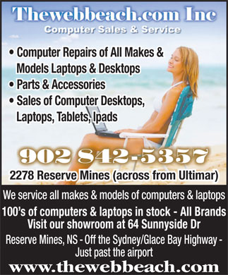 Thewebbeach Com Computer Sales & Web Design (902-842-5357) - Display Ad - Computer Repairs of All Makes & Models Laptops & Desktops Parts & Accessories Sales of Computer Desktops, Laptops, Tablets, Ipads 902 842-5357902 842-5357 2278 Reserve Mines (across from Ultimar) We service all makes & models of computers & laptops 100 s of computers & laptops in stock - All Brands Visit our showroom at 64 Sunnyside Dr Reserve Mines, NS - Off the Sydney/Glace Bay Highway - Just past the airport www.thewebbeach.com