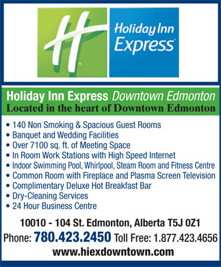Holiday Inn Express Downtown (780-412-1598) - Annonce illustr&eacute;e - Holiday Inn Express Downtown Edmonton Located in the heart of Downtown Edmonton 140 Non Smoking &amp; Spacious Guest Rooms Banquet and Wedding Facilities Over 7100 sq. ft. of Meeting Space In Room Work Stations with High Speed Internet Indoor Swimming Pool, Whirlpool, Steam Room and Fitness Centre Common Room with Fireplace and Plasma Screen Television Complimentary Deluxe Hot Breakfast Bar Dry-Cleaning Services 24 Hour Business Centre 10010 - 104 St. Edmonton, Alberta T5J 0Z1 Phone: 780.423.2450 Toll Free: 1.877.423.4656 www.hiexdowntown.com