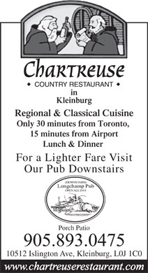 Chartreuse Restaurant (289-236-1891) - Display Ad - Chartreuse in Kleinburg Regional & Classical Cuisine Only 30 minutes from Toronto, 15 minutes from Airport Lunch & Dinner For a Lighter Fare Visit Our Pub Downstairs Porch Patio 10512 Islington Ave, Kleinburg, L0J 1C0