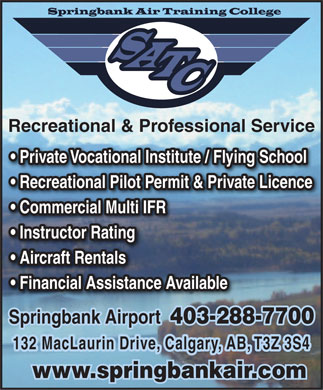 Springbank Air Training College (403-288-7700) - Annonce illustrée - Recreational & Professional Service Private Vocational Institute / Flying School Recreational Pilot Permit & Private Licence Commercial Multi IFR Instructor Rating Aircraft Rentals Financial Assistance Available Springbank Airport  403-288-7700 132 MacLaurin Drive, Calgary, AB, T3Z 3S4 www.springbankair.com