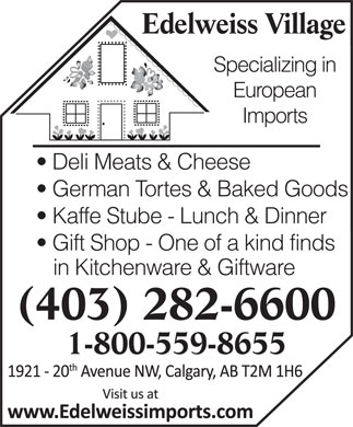 Edelweiss Village (403-282-6600) - Display Ad - Edelweiss Village Specializing in European Imports Deli Meats & Cheese German Tortes & Baked Goods Kaffe Stube - Lunch & Dinner Gift Shop - One of a kind finds in Kitchenware & Giftware (403) 282-6600 1-800-559-8655