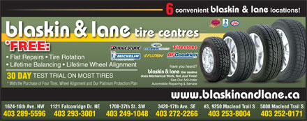 Blaskin &amp; Lane Tire Centres Ltd (403-289-5596) - Display Ad - convenient blaskin &amp; lane locations! 6 2003-2009 tire centres blaskin &amp; lane * FREE: Flat Repairs   Tire Rotation Lifetime Balancing   Lifetime Wheel Alignment TEST TRIAL ON MOST TIRES 30 DAY * With the Purchase of Four Tires, Wheel Alignment and Our Platinum Protection Plan www.blaskinandlane.ca 1624-16th Ave. NW 1121 Falconridge Dr. NE 1708-37th St. SW 3420-17th Ave. SE #3, 9250 Macleod Trail S5808 Macleod Trail S 403 289-5596 403 293-3001 403 249-1048 403 272-2266 403 253-8004 403 252-0171