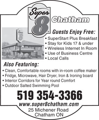 Super 8 (519-354-3366) - Display Ad - Chatham Guests Enjoy Free: SuperStart Plus Breakfast Stay for Kids 17 & under Wireless Internet In Room Use of Business Centre Local Calls Also Featuring: Clean, Comfortable rooms with in-room coffee maker Fridge, Microwave, Hair Dryer, Iron & Ironing board Interior Corridors for Year round Comfort Outdoor Salted Swimming Pool 519 354-3366 www.super8chatham.com 25 Michener Road Chatham ON