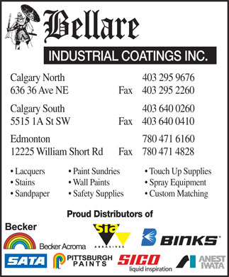 Bellare Industrial Coatings Inc (403-295-9676) - Annonce illustrée - INDUSTRIAL COATINGS INC. Calgary North 403 295 9676 636 36 Ave NEFax 403 295 2260 Calgary South 403 640 0260 5515 1A St SWFax 403 640 0410 Edmonton 780 471 6160 12225 William Short RdFax 780 471 4828 Lacquers  Paint Sundries  Touch Up Supplies Stains  Wall Paints  Spray Equipment Sandpaper  Safety Supplies  Custom Matching Proud Distributors of Becker Acroma INDUSTRIAL COATINGS INC. Calgary North 403 295 9676 636 36 Ave NEFax 403 295 2260 Calgary South 403 640 0260 5515 1A St SWFax 403 640 0410 Edmonton 780 471 6160 12225 William Short RdFax 780 471 4828 Lacquers  Paint Sundries  Touch Up Supplies Stains  Wall Paints  Spray Equipment Sandpaper  Safety Supplies  Custom Matching Proud Distributors of Becker Acroma