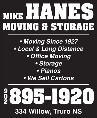 Hanes Mike Moving & Storage (902-895-1920) - Annonce illustrée - MIKE HANES MOVING & STORAGE Moving Since 1927 Local & Long Distance Office Moving Storage Pianos We Sell Cartons 90 895-1920 334 Willow, Truro NS