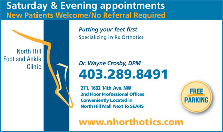 North Hill Foot &amp; Ankle Clinic (403-289-8491) - Annonce illustr&eacute;e - Saturday &amp; Evening appointments New Patients Welcome/No Referral Required Putting your feet first Specializing in Rx Orthotics North Hill Foot and Ankle Dr. Wayne Crosby, DPM Clinic 4032898491 &middot; 271, 1632 14th Ave. NW FREE 2nd Floor Professional Offices Conveniently Located in PARKING North Hill Mall Next To SEARS www.nhorthotics.com