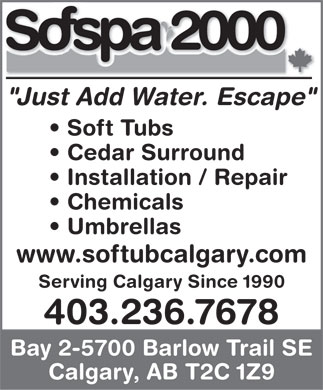 "Sofspa 2000 (403-236-7678) - Annonce illustrée - ""Just Add Water. Escape"" Soft Tubs Cedar Surround Installation / Repair Chemicals Umbrellas www.softubcalgary.com Serving Calgary Since 1990 403.236.7678 Bay 2-5700 Barlow Trail SE Calgary, AB T2C 1Z9 ""Just Add Water. Escape"" Soft Tubs Cedar Surround Installation / Repair Chemicals Umbrellas www.softubcalgary.com Serving Calgary Since 1990 403.236.7678 Bay 2-5700 Barlow Trail SE Calgary, AB T2C 1Z9  ""Just Add Water. Escape"" Soft Tubs Cedar Surround Installation / Repair Chemicals Umbrellas www.softubcalgary.com Serving Calgary Since 1990 403.236.7678 Bay 2-5700 Barlow Trail SE Calgary, AB T2C 1Z9  ""Just Add Water. Escape"" Soft Tubs Cedar Surround Installation / Repair Chemicals Umbrellas www.softubcalgary.com Serving Calgary Since 1990 403.236.7678 Bay 2-5700 Barlow Trail SE Calgary, AB T2C 1Z9  ""Just Add Water. Escape"" Soft Tubs Cedar Surround Installation / Repair Chemicals Umbrellas www.softubcalgary.com Serving Calgary Since 1990 403.236.7678 Bay 2-5700 Barlow Trail SE Calgary, AB T2C 1Z9"