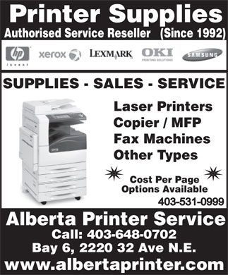 Alberta Printer Service (403-767-0984) - Display Ad - Printer Supplies Authorised Service Reseller   (Since 1992) SUPPLIES - SALES - SERVICE Laser Printers Copier / MFP Fax Machines Other Types Cost Per Page Options Available Alberta Printer Service Call: 403-648-0702 Bay 6, 2220 32 Ave N.E. www.albertaprinter.com Printer Supplies Authorised Service Reseller   (Since 1992) SUPPLIES - SALES - SERVICE Laser Printers Copier / MFP Fax Machines Other Types Cost Per Page Options Available Alberta Printer Service Call: 403-648-0702 Bay 6, 2220 32 Ave N.E. www.albertaprinter.com