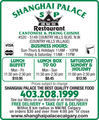 Shanghai Palace Restaurant (403-208-1999) - Display Ad - #520 - 5149 COUNTRY HILLS BLVD. N.W. (COUNTRY HILLS VILLAGE) BUSINESS HOURS: Sun-Thurs & Holidays: 11AM -  10PM Friday & Saturday: 11AM - 11PM LUNCH LUNCH BOX SATURDAY BUFFET $8.45 $12.95 Prices subject to change SHANGHAI PALACE THE BEST QUALITY CHINESE FOOD 403.208.1999 See our Menu on our Website or at YellowPages.ca TO GO SUNDAY & HOLIDAY Mon - Fri Mon - Sun 11:30 am-2:30 pm11:30 am-2:30 pm11:00 am-2:30 pm $10.95 $8.45 $12.95 FREE DELIVERY   TAKE OUT & DELIVERY Within 8 km radius in NW/NE Calgary on orders $30 and over from 4:00 pm  til close www.shanghaipalacecalgary.com Prices subject to change SHANGHAI PALACE THE BEST QUALITY CHINESE FOOD 403.208.1999 See our Menu on our Website or at YellowPages.ca FREE DELIVERY   TAKE OUT & DELIVERY Within 8 km radius in NW/NE Calgary on orders $30 and over from 4:00 pm  til close www.shanghaipalacecalgary.com #520 - 5149 COUNTRY HILLS BLVD. N.W. (COUNTRY HILLS VILLAGE) BUSINESS HOURS: Sun-Thurs & Holidays: 11AM -  10PM Friday & Saturday: 11AM - 11PM LUNCH LUNCH BOX SATURDAY BUFFET TO GO SUNDAY & HOLIDAY Mon - Fri Mon - Sun 11:30 am-2:30 pm11:30 am-2:30 pm11:00 am-2:30 pm $10.95