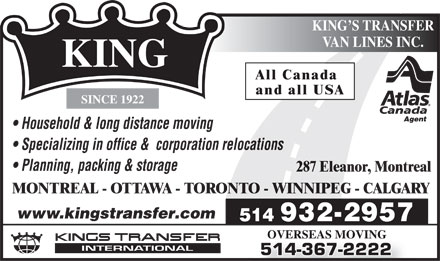 King's Transfer Van Lines Inc (1-855-213-4834) - Annonce illustrée - tance moving KING S TRANSFER VAN LINES INC. KING All Canada and all USA SINCE 1922 Agent Household & long dis Specializing in office &  corporation relocations Planning, packing & storage 287 Eleanor, Montreal MONTREAL - OTTAWA - TORONTO - WINNIPEG - CALGARY www.kingstransfer.com 932-2957 514 OVERSEAS MOVING 514-367-2222