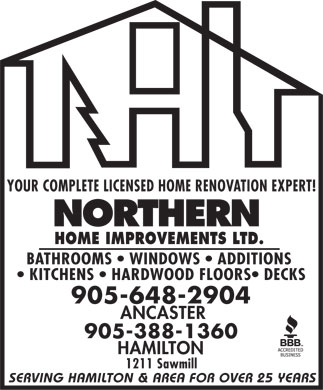 Northern Home Improvements Ltd (905-648-2904) - Display Ad - YOUR COMPLETE LICENSED HOME RENOVATION EXPERT! HOME IMPROVEMENTS LTD. BATHROOMS   WINDOWS   ADDITIONS KITCHENS   HARDWOOD FLOORS  DECKS 905-648-2904 ANCASTER 905-388-1360 HAMILTON 1211 Sawmill SERVING HAMILTON & AREA FOR OVER 25 YEARS  YOUR COMPLETE LICENSED HOME RENOVATION EXPERT! HOME IMPROVEMENTS LTD. BATHROOMS   WINDOWS   ADDITIONS KITCHENS   HARDWOOD FLOORS  DECKS 905-648-2904 ANCASTER 905-388-1360 HAMILTON 1211 Sawmill SERVING HAMILTON & AREA FOR OVER 25 YEARS  YOUR COMPLETE LICENSED HOME RENOVATION EXPERT! HOME IMPROVEMENTS LTD. BATHROOMS   WINDOWS   ADDITIONS KITCHENS   HARDWOOD FLOORS  DECKS 905-648-2904 ANCASTER 905-388-1360 HAMILTON 1211 Sawmill SERVING HAMILTON & AREA FOR OVER 25 YEARS  YOUR COMPLETE LICENSED HOME RENOVATION EXPERT! HOME IMPROVEMENTS LTD. BATHROOMS   WINDOWS   ADDITIONS KITCHENS   HARDWOOD FLOORS  DECKS 905-648-2904 ANCASTER 905-388-1360 HAMILTON 1211 Sawmill SERVING HAMILTON & AREA FOR OVER 25 YEARS  YOUR COMPLETE LICENSED HOME RENOVATION EXPERT! HOME IMPROVEMENTS LTD. BATHROOMS   WINDOWS   ADDITIONS KITCHENS   HARDWOOD FLOORS  DECKS 905-648-2904 ANCASTER 905-388-1360 HAMILTON 1211 Sawmill SERVING HAMILTON & AREA FOR OVER 25 YEARS  YOUR COMPLETE LICENSED HOME RENOVATION EXPERT! HOME IMPROVEMENTS LTD. BATHROOMS   WINDOWS   ADDITIONS KITCHENS   HARDWOOD FLOORS  DECKS 905-648-2904 ANCASTER 905-388-1360 HAMILTON 1211 Sawmill SERVING HAMILTON & AREA FOR OVER 25 YEARS