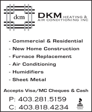 DKM Heating & Airconditioning Inc (403-818-4234) - Display Ad - - Commercial & Residential - New Home Construction - Furnace Replacement - Air Conditioning - Humidifiers - Sheet Metal Accepts Visa/MC Cheques & Cash P: 403.281.5159 C: 403.818.4234 - Commercial & Residential - New Home Construction - Furnace Replacement - Air Conditioning - Humidifiers - Sheet Metal Accepts Visa/MC Cheques & Cash P: 403.281.5159 C: 403.818.4234  - Commercial & Residential - New Home Construction - Furnace Replacement - Air Conditioning - Humidifiers - Sheet Metal Accepts Visa/MC Cheques & Cash P: 403.281.5159 C: 403.818.4234  - Commercial & Residential - New Home Construction - Furnace Replacement - Air Conditioning - Humidifiers - Sheet Metal Accepts Visa/MC Cheques & Cash P: 403.281.5159 C: 403.818.4234  - Commercial & Residential - New Home Construction - Furnace Replacement - Air Conditioning - Humidifiers - Sheet Metal Accepts Visa/MC Cheques & Cash P: 403.281.5159 C: 403.818.4234