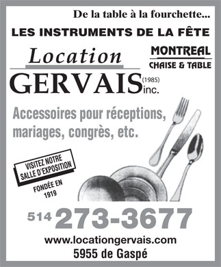 Location Gervais (1985) Inc (514-273-3677) - Display Ad - De la table &agrave; la fourchette... LES INSTRUMENTS DE LA F&Ecirc;TE MONTREAL CHAISE &amp; TABLE (1985) Accessoires pour r&eacute;ceptions, mariages, congr&egrave;s, etc. SALLE D EXPOSITION FOND&Eacute;E EN1919 VISITEZ NOTRE 514 273-3677 www.locationgervais.com 5955 de Gasp&eacute;  De la table &agrave; la fourchette... LES INSTRUMENTS DE LA F&Ecirc;TE MONTREAL CHAISE &amp; TABLE (1985) Accessoires pour r&eacute;ceptions, mariages, congr&egrave;s, etc. SALLE D EXPOSITION FOND&Eacute;E EN1919 VISITEZ NOTRE 514 273-3677 www.locationgervais.com 5955 de Gasp&eacute;