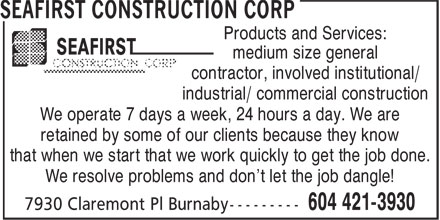 Seafirst Construction Corp (604-421-3930) - Annonce illustrée======= - Products and Services: - medium size general - contractor, involved institutional/ - industrial/ commercial construction - We operate 7 days a week, 24 hours a day. We are - retained by some of our clients because they know - that when we start that we work quickly to get the job done. - We resolve problems and don't let the job dangle!