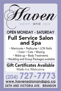 Haven Salon and Spa (204-727-7773) - Annonce illustr&eacute;e - OPEN MONDAY - SATURDAY Full Service Salon and Spa Manicures   Pedicures   LCN Nails Color   Cuts   Waxing Make-up   Body Treatments Wedding and Group Packages available Gift Certificates Available Walk-Ins Welcome (204) 727-7773 www.havensalonandspa.ca 34TH AND VICTORIA AVE.  BRANDON