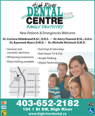 High River Dental Centre (403-652-2182) - Annonce illustrée - New Patients & Emergencies Welcome Dr. Corinna Hildebrand B.SC., D.D.S.       Dr. Kerry Peacock B.SC., D.D.S. Dr. Raymond Myers D.M.D.      Dr. Michelle McIntosh D.M.D. General and Evenings & Saturdays cosmetic dentistry Kids Room TV & PS2 Whitening treatments Ample Parking Direct billing available Digital Technology VE SE HIGH RIVER DENTAL VE SE CENTRE 1 ST SW1 ST SE2 A 3 AVE SE ALBERTA 2 A1 A 4 AVE SE 403-652-2182 104 1 St SW, High River www.highriverdental.ca
