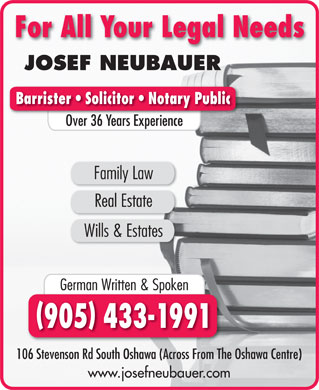 Neubauer Josef (905-433-1991) - Annonce illustrée - For All Your Legal Needs JOSEF NEUBAUER Barrister   Solicitor   Notary Public Over 36 Years ExperienceO 36Y Family Law Real Estate Wills & Estates German Written & Spoken 905 433-1991 106 Stevenson Rd South Oshawa (Across From The Oshawa Centre) www.josefneubauer.com