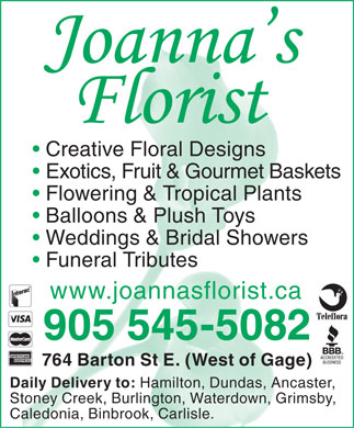 Joanna's Florist (905-545-5082) - Display Ad - Creative Floral Designs Exotics, Fruit & Gourmet Baskets Flowering & Tropical Plants Balloons & Plush Toys Weddings & Bridal Showers Funeral Tributes www.joannasflorist.ca 905 545-5082 764 Barton St E. (West of Gage) Daily Delivery to: Hamilton, Dundas, Ancaster, Stoney Creek, Burlington, Waterdown, Grimsby, Caledonia, Binbrook, Carlisle.  Creative Floral Designs Exotics, Fruit & Gourmet Baskets Flowering & Tropical Plants Balloons & Plush Toys Weddings & Bridal Showers Funeral Tributes www.joannasflorist.ca 905 545-5082 764 Barton St E. (West of Gage) Daily Delivery to: Hamilton, Dundas, Ancaster, Stoney Creek, Burlington, Waterdown, Grimsby, Caledonia, Binbrook, Carlisle.