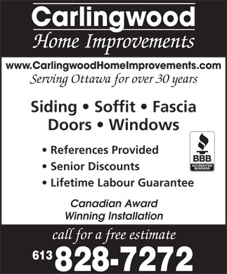 Carlingwood Home Improvements (613-828-7272) - Annonce illustr&eacute;e - Carlingwood Home Improvements www.CarlingwoodHomeImprovements.com Serving Ottawa for over 30 years Siding   Soffit   Fascia Doors   Windows References Provided Senior Discounts Lifetime Labour Guarantee Canadian Award Winning Installation call for a free estimate 613 828-7272