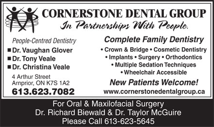 Cornerstone Dental Group (613-623-7082) - Annonce illustrée - CORNERSTONE DENTAL GROUP In Partnerships With People. Complete Family Dentistry People-Centred Dentistry Crown & Bridge   Cosmetic Dentistry Dr. Vaughan Glover Implants   Surgery   Orthodontics Dr. Tony Veale Multiple Sedation Techniques Dr. Christina Veale Wheelchair Accessible 4 Arthur Street Arnprior, ON K7S 1A2 New Patients Welcome! www.cornerstonedentalgroup.ca 613.623.7082 For Oral & Maxilofacial Surgery Dr. Richard Biewald & Dr. Taylor McGuire Please Call 613-623-5645 CORNERSTONE DENTAL GROUP In Partnerships With People. Complete Family Dentistry People-Centred Dentistry Crown & Bridge   Cosmetic Dentistry Dr. Vaughan Glover Implants   Surgery   Orthodontics Dr. Tony Veale Multiple Sedation Techniques Dr. Christina Veale Wheelchair Accessible 4 Arthur Street Arnprior, ON K7S 1A2 New Patients Welcome! www.cornerstonedentalgroup.ca 613.623.7082 For Oral & Maxilofacial Surgery Dr. Richard Biewald & Dr. Taylor McGuire Please Call 613-623-5645  CORNERSTONE DENTAL GROUP In Partnerships With People. Complete Family Dentistry People-Centred Dentistry Crown & Bridge   Cosmetic Dentistry Dr. Vaughan Glover Implants   Surgery   Orthodontics Dr. Tony Veale Multiple Sedation Techniques Dr. Christina Veale Wheelchair Accessible 4 Arthur Street Arnprior, ON K7S 1A2 New Patients Welcome! www.cornerstonedentalgroup.ca 613.623.7082 For Oral & Maxilofacial Surgery Dr. Richard Biewald & Dr. Taylor McGuire Please Call 613-623-5645  CORNERSTONE DENTAL GROUP In Partnerships With People. Complete Family Dentistry People-Centred Dentistry Crown & Bridge   Cosmetic Dentistry Dr. Vaughan Glover Implants   Surgery   Orthodontics Dr. Tony Veale Multiple Sedation Techniques Dr. Christina Veale Wheelchair Accessible 4 Arthur Street Arnprior, ON K7S 1A2 New Patients Welcome! www.cornerstonedentalgroup.ca 613.623.7082 For Oral & Maxilofacial Surgery Dr. Richard Biewald & Dr. Taylor McGuire Please Call 613-623-5645  CORNERSTONE DENTAL GROUP In Partnerships With People. Complete Family Dentistry People-Centred Dentistry Crown & Bridge   Cosmetic Dentistry Dr. Vaughan Glover Implants   Surgery   Orthodontics Dr. Tony Veale Multiple Sedation Techniques Dr. Christina Veale Wheelchair Accessible 4 Arthur Street Arnprior, ON K7S 1A2 New Patients Welcome! www.cornerstonedentalgroup.ca 613.623.7082 For Oral & Maxilofacial Surgery Dr. Richard Biewald & Dr. Taylor McGuire Please Call 613-623-5645  CORNERSTONE DENTAL GROUP In Partnerships With People. Complete Family Dentistry People-Centred Dentistry Crown & Bridge   Cosmetic Dentistry Dr. Vaughan Glover Implants   Surgery   Orthodontics Dr. Tony Veale Multiple Sedation Techniques Dr. Christina Veale Wheelchair Accessible 4 Arthur Street Arnprior, ON K7S 1A2 New Patients Welcome! www.cornerstonedentalgroup.ca 613.623.7082 For Oral & Maxilofacial Surgery Dr. Richard Biewald & Dr. Taylor McGuire Please Call 613-623-5645  CORNERSTONE DENTAL GROUP In Partnerships With People. Complete Family Dentistry People-Centred Dentistry Crown & Bridge   Cosmetic Dentistry Dr. Vaughan Glover Implants   Surgery   Orthodontics Dr. Tony Veale Multiple Sedation Techniques Dr. Christina Veale Wheelchair Accessible 4 Arthur Street Arnprior, ON K7S 1A2 New Patients Welcome! www.cornerstonedentalgroup.ca 613.623.7082 For Oral & Maxilofacial Surgery Dr. Richard Biewald & Dr. Taylor McGuire Please Call 613-623-5645