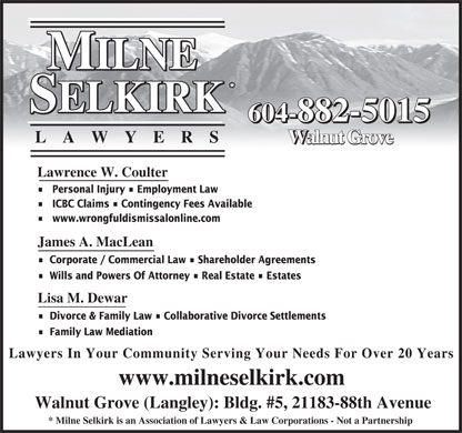 Milne Selkirk (604-539-0685) - Display Ad - 604-882-5015 LA WYER S Walnut Grove Lawrence W. Coulter Personal Injury   Employment Law ICBC Claims   Contingency Fees Available www.wrongfuldismissalonline.com James A. MacLean Corporate / Commercial Law   Shareholder Agreements Wills and Powers Of Attorney   Real Estate   Estates Lisa M. Dewar Divorce & Family Law   Collaborative Divorce Settlements Family Law Mediation Lawyers In Your Community Serving Your Needs For Over 20 Years www.milneselkirk.com Walnut Grove (Langley): Bldg. #5, 21183-88th Avenue * Milne Selkirk is an Association of Lawyers & Law Corporations - Not a Partnership