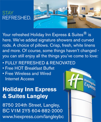 Holiday Inn Express Hotel & Suites Langley (604-882-2000) - Display Ad - STAY REFRESHED. Your refreshed Holiday Inn Express & Suites is here. We ve added signature showers and curved rods. A choice of pillows. Crisp, fresh, white linens and more. Of course, some things haven t changed - you can still enjoy all the things you ve come to love: FULLY REFRESHED & RENOVATED Free HOT Breakfast Buffet Free Wireless and Wired Internet Access Holiday Inn Express & Suites Langley 8750 204th Street, Langley, BC V1M 2Y5 604-882-2000 www.hiexpress.com/langleybc