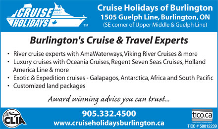 Cruise Holidays Of Burlington (905-332-4500) - Annonce illustr&eacute;e - Cruise Holidays of Burlington 1505 Guelph Line, Burlington, ON (SE corner of Upper Middle &amp; Guelph Line) Burlington's Cruise &amp; Travel Experts River cruise experts with AmaWaterways, Viking River Cruises &amp; more Luxury cruises with Oceania Cruises, Regent Seven Seas Cruises, Holland America Line &amp; more Exotic &amp; Expedition cruises - Galapagos, Antarctica, Africa and South Pacific Customized land packages Award winning advice you can trust... 905.332.4500 www.cruiseholidaysburlington.ca TICO # 50012239 Cruise Holidays of Burlington 1505 Guelph Line, Burlington, ON (SE corner of Upper Middle &amp; Guelph Line) Burlington's Cruise &amp; Travel Experts River cruise experts with AmaWaterways, Viking River Cruises &amp; more Luxury cruises with Oceania Cruises, Regent Seven Seas Cruises, Holland America Line &amp; more Exotic &amp; Expedition cruises - Galapagos, Antarctica, Africa and South Pacific Customized land packages Award winning advice you can trust... 905.332.4500 www.cruiseholidaysburlington.ca TICO # 50012239