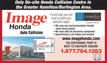 Image Honda Auto Collision (1-877-704-1283) - Annonce illustrée - Only On-site Honda Collision Centre in the Greater Hamilton/Burlington Area. A sure sign you can trust us with your vehicle s repair. We only use environmentally friendly water borne paints We deal with all insurance companies Auto Collision Specializing in all makes and models www.imagehonda.com 155 CENTENNIAL PKWY N NEXT TO EASTGATE SQUARE 1.877.704.1283  Only On-site Honda Collision Centre in the Greater Hamilton/Burlington Area. A sure sign you can trust us with your vehicle s repair. We only use environmentally friendly water borne paints We deal with all insurance companies Auto Collision Specializing in all makes and models www.imagehonda.com 155 CENTENNIAL PKWY N NEXT TO EASTGATE SQUARE 1.877.704.1283  Only On-site Honda Collision Centre in the Greater Hamilton/Burlington Area. A sure sign you can trust us with your vehicle s repair. We only use environmentally friendly water borne paints We deal with all insurance companies Auto Collision Specializing in all makes and models www.imagehonda.com 155 CENTENNIAL PKWY N NEXT TO EASTGATE SQUARE 1.877.704.1283  Only On-site Honda Collision Centre in the Greater Hamilton/Burlington Area. A sure sign you can trust us with your vehicle s repair. We only use environmentally friendly water borne paints We deal with all insurance companies Auto Collision Specializing in all makes and models www.imagehonda.com 155 CENTENNIAL PKWY N NEXT TO EASTGATE SQUARE 1.877.704.1283