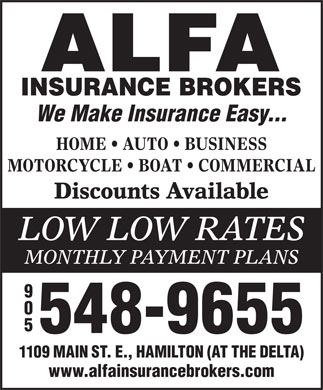 Alfa Insurance Brokers (905-548-9655) - Display Ad - We Make Insurance Easy... HOME   AUTO   BUSINESS MOTORCYCLE   BOAT   COMMERCIAL Discounts Available LOW LOW RATES MONTHLY PAYMENT PLANS 905 548-9655 1109 MAIN ST. E., HAMILTON (AT THE DELTA) www.alfainsurancebrokers.com