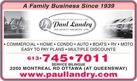 Paul Landry Insurance Brokers Ltd (613-745-7011) - Annonce illustrée - A Family Business Since 1939 COMMERCIAL   HOME   CONDO   AUTO   BOATS   RV   MOTO EASY TO PAY PLANS   MULTIPLE DISCOUNTS 613 745 7011 SERVICE BILINGUE 2200 MONTREAL RD OTTAWA (AT QUEENSWAY) www.paullandry.com