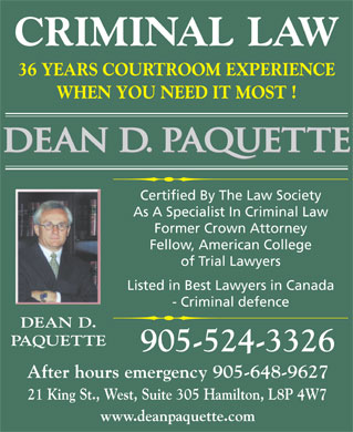 Paquette Dean D & Associate (905-524-3326) - Annonce illustrée - CRIMINAL LAW 36 YEARS COURTROOM EXPERIENCE WHEN YOU NEED IT MOST ! Certified By The Law Society As A Specialist In Criminal Law Former Crown Attorney Fellow, American College of Trial Lawyers Listed in Best Lawyers in Canada - Criminal defence DEAN D. PAQUETTE 905-524-3326 After hours emergency 905-648-9627 21 King St., West, Suite 305 Hamilton, L8P 4W7 www.deanpaquette.com  CRIMINAL LAW 36 YEARS COURTROOM EXPERIENCE WHEN YOU NEED IT MOST ! Certified By The Law Society As A Specialist In Criminal Law Former Crown Attorney Fellow, American College of Trial Lawyers Listed in Best Lawyers in Canada - Criminal defence DEAN D. PAQUETTE 905-524-3326 After hours emergency 905-648-9627 21 King St., West, Suite 305 Hamilton, L8P 4W7 www.deanpaquette.com  CRIMINAL LAW 36 YEARS COURTROOM EXPERIENCE WHEN YOU NEED IT MOST ! Certified By The Law Society As A Specialist In Criminal Law Former Crown Attorney Fellow, American College of Trial Lawyers Listed in Best Lawyers in Canada - Criminal defence DEAN D. PAQUETTE 905-524-3326 After hours emergency 905-648-9627 21 King St., West, Suite 305 Hamilton, L8P 4W7 www.deanpaquette.com  CRIMINAL LAW 36 YEARS COURTROOM EXPERIENCE WHEN YOU NEED IT MOST ! Certified By The Law Society As A Specialist In Criminal Law Former Crown Attorney Fellow, American College of Trial Lawyers Listed in Best Lawyers in Canada - Criminal defence DEAN D. PAQUETTE 905-524-3326 After hours emergency 905-648-9627 21 King St., West, Suite 305 Hamilton, L8P 4W7 www.deanpaquette.com