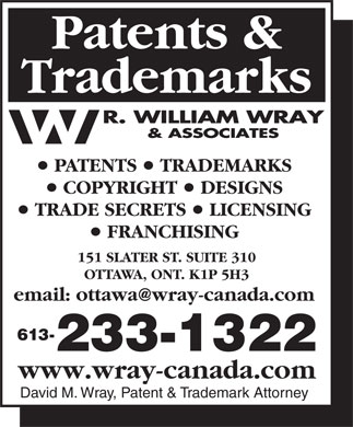 Wray R William & Associates (613-233-1322) - Annonce illustrée - Patents & Trademarks PATENTS   TRADEMARKS COPYRIGHT   DESIGNS TRADE SECRETS   LICENSING FRANCHISING 151 SLATER ST. SUITE 310 OTTAWA, ONT. K1P 5H3 email: ottawa@wray-canada.com 613- 233-1322 www.wray-canada.com David M. Wray, Patent & Trademark Attorney