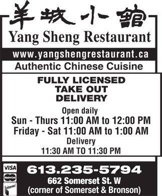 Yang Sheng Restaurant (613-235-5794) - Display Ad - Yang Sheng Restaurant www.yangshengrestaurant.ca Authentic Chinese Cuisine FULLY LICENSED TAKE OUT DELIVERY Open daily Sun - Thurs 11:00 AM to 12:00 PM Friday - Sat 11:00 AM to 1:00 AM Delivery 11:30 AM TO 11:30 PM 613.235-5794 662 Somerset St. W (corner of Somerset &amp; Bronson)