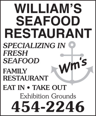 William's Seafood Restaurant (506-454-2246) - Annonce illustrée - WILLIAM S SEAFOOD RESTAURANT SPECIALIZING IN WILLIAM S SEAFOOD RESTAURANT SPECIALIZING IN FRESH SEAFOOD FAMILY RESTAURANT EAT IN   TAKE OUT FRESH SEAFOOD FAMILY RESTAURANT EAT IN   TAKE OUT Exhibition Grounds 454-2246 Exhibition Grounds 454-2246