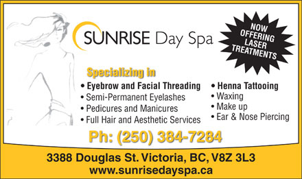 Sunrise Day Spa & Salon (250-384-7284) - Annonce illustrée - OFFERINGNOW TREATMENTSLASER Specializing in Eyebrow and Facial Threading Henna Tattooing Waxing Semi-Permanent Eyelashes Make up Pedicures and Manicures Ear & Nose Piercing Full Hair and Aesthetic Services Ph: (250) 384-7284 3388 Douglas St. Victoria, BC, V8Z 3L3 www.sunrisedayspa.ca