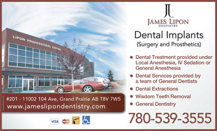 James Lipon Dentistry (780-357-3935) - Annonce illustrée - Dental Implants (Surgery and Prosthetics) Dental Treatment provided underDentalTreatmentprovidedun Local Anesthesia, IV Sedation or General Anesthesia Dental Services provided by a team of General Dentists Dental Extractions #201 - 11002 104 Ave, Grand Prairie AB T8V 7W5 General Dentistry www.jameslipondentistry.com 780-539-3555 Wisdom Teeth Removal