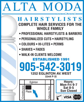 Alta-Moda Family Hairstylists (905-542-3019) - Annonce illustr&eacute;e - HAIRSTYLISTS COMPLETE HAIR SERVICES FOR THE WHOLE FAMILY PROFESSIONAL HAIRSTYLISTS &amp; BARBERS PERSONALIZED CUTS   HAIRSTYLING COLOURS   HI-LITES   PERMS SHAVES   FADES WALK-IN CLIENTS WELCOME ESTABLISHED 1991 905-542-3019 1252 EGLINTON AV. WEST ( ) Unit F-3 Hours: Mon-Fri 9-7 Sat 8-5 Sun Closed Mavis Rd.