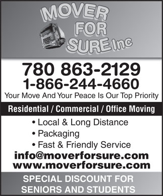 Mover For Sure Inc (780-613-0229) - Display Ad - 780 863-2129 1-866-244-4660 Your Move And Your Peace Is Our Top Priority Residential / Commercial / Office Moving Local & Long Distance Packaging Fast & Friendly Service info@moverforsure.com www.moverforsure.com SPECIAL DISCOUNT FOR SENIORS AND STUDENTS