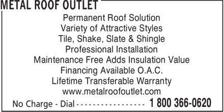 Metal Roof Outlet Inc (1-800-366-0620) - Annonce illustr&eacute;e - Permanent Roof Solution Variety of Attractive Styles Tile, Shake, Slate &amp; Shingle Professional Installation Maintenance Free Adds Insulation Value Financing Available O.A.C. Lifetime Transferable Warranty www.metalroofoutlet.com  Permanent Roof Solution Variety of Attractive Styles Tile, Shake, Slate &amp; Shingle Professional Installation Maintenance Free Adds Insulation Value Financing Available O.A.C. Lifetime Transferable Warranty www.metalroofoutlet.com  Permanent Roof Solution Variety of Attractive Styles Tile, Shake, Slate &amp; Shingle Professional Installation Maintenance Free Adds Insulation Value Financing Available O.A.C. Lifetime Transferable Warranty www.metalroofoutlet.com  Permanent Roof Solution Variety of Attractive Styles Tile, Shake, Slate &amp; Shingle Professional Installation Maintenance Free Adds Insulation Value Financing Available O.A.C. Lifetime Transferable Warranty www.metalroofoutlet.com