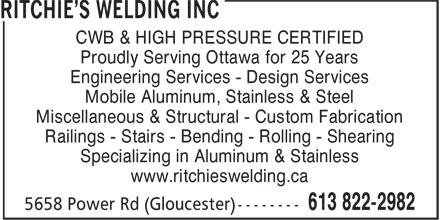 Ritchie's Welding Inc (613-822-2982) - Annonce illustrée - CWB & HIGH PRESSURE CERTIFIED Proudly Serving Ottawa for 25 Years Engineering Services - Design Services Mobile Aluminum, Stainless & Steel Miscellaneous & Structural - Custom Fabrication Railings - Stairs - Bending - Rolling - Shearing Specializing in Aluminum & Stainless www.ritchieswelding.ca