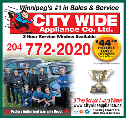 City Wide Appliances (204-772-2020) - Annonce illustr&eacute;e - Winnipeg s #1 in Sales &amp; Service CITY WIDE Appliance Co. Ltd. 2 Hour Service Window Available .00 $ 44 HOUSE 204 CALL see coupon at 772-2020 back of book Price subject to change without notice. 3 Time Service Award Winner www.citywideappliance.ca 104 King Edward St E Factory Authorized Warranty Depot (Route 90 &amp; St. Matthews)