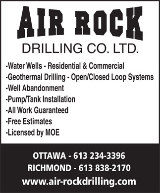 Air Rock Drilling (613-234-3396) - Display Ad - DRILLING CO. LTD. -Water Wells - Residential & Commercial -Geothermal Drilling - Open/Closed Loop Systems -Well Abandonment -Pump/Tank Installation -All Work Guaranteed -Free Estimates -Licensed by MOE OTTAWA - 613 234-3396 RICHMOND - 613 838-2170 www.air-rockdrilling.com  DRILLING CO. LTD. -Water Wells - Residential & Commercial -Geothermal Drilling - Open/Closed Loop Systems -Well Abandonment -Pump/Tank Installation -All Work Guaranteed -Free Estimates -Licensed by MOE OTTAWA - 613 234-3396 RICHMOND - 613 838-2170 www.air-rockdrilling.com  DRILLING CO. LTD. -Water Wells - Residential & Commercial -Geothermal Drilling - Open/Closed Loop Systems -Well Abandonment -Pump/Tank Installation -All Work Guaranteed -Free Estimates -Licensed by MOE OTTAWA - 613 234-3396 RICHMOND - 613 838-2170 www.air-rockdrilling.com