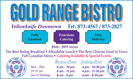 Gold Range Bistro (2008) (867-873-4567) - Display Ad - Yellowknife Downtown Tel: 873-4567 / 873-2827 FunctionsFully Free CateringLicensed Delivery th 010 - 0 Street The Best Rating Breakfast   Affordable Lunch   The Best Chinese Food in Town Full Canadian Menu   Catering Available & Special Events Business Hours Delivery Hours 6 am - 10 pm 4 pm - 10:30 pm 6 am - 11 pm 4 pm - 11:30 pm 8 am - 9 pm 4 pm - 9:30 pm