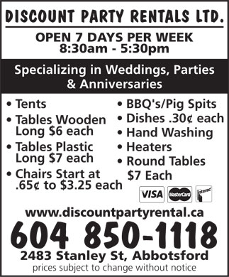 Discount Party Rentals (604-557-7577) - Annonce illustr&eacute;e - DISCOUNT PARTY RENTALS LTD. OPEN 7 DAYS PER WEEK 8:30am - 5:30pm Specializing in Weddings, Parties &amp; Anniversaries Tents BBQ's/Pig Spits Dishes .30&cent; each Tables Wooden Long $6 each Hand Washing Tables Plastic Heaters Long $7 each Round Tables Chairs Start at $7 Each .65&cent; to $3.25 each www.discountpartyrental.ca 604 850-1118 2483 Stanley St, Abbotsford prices subject to change without notice