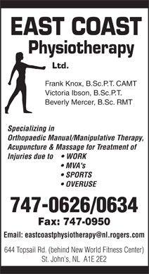 East Coast Physiotherapy (709-747-0626) - Annonce illustr&eacute;e - EAST COAST Physiotherapy Ltd. Frank Knox, B.Sc.P.T. CAMT Victoria Ibson, B.Sc.P.T. Beverly Mercer, B.Sc. RMT Specializing in Orthopaedic Manual/Manipulative Therapy, Acupuncture &amp; Massage for Treatment of Injuries due to      WORK MVA's SPORTS OVERUSE 747-0626/0634 Fax: 747-0950 Email: eastcoastphysiotherapy@nl.rogers.com 644 Topsail Rd. (behind New World Fitness Center) St. John's, NL  A1E 2E2